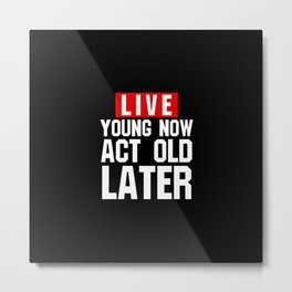 Live young now Act old later Metal Print