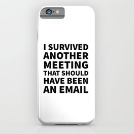I Survived Another Meeting That Should Have Been an Email iPhone Case
