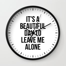 IT'S A BEAUTIFUL DAY TO LEAVE ME ALONE Wall Clock