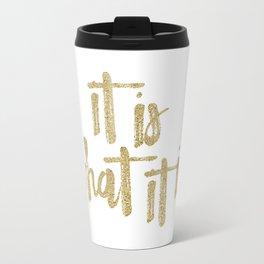 {It is what it is...} Travel Mug