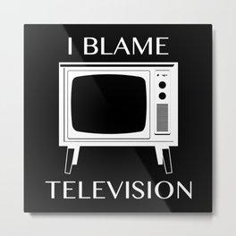 I Blame Television Metal Print