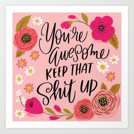 Pretty Sweary: You're Awesome, Keep that Shit Up Art Print