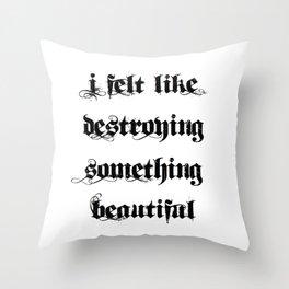I Felt Like Destroying Something Beautiful Throw Pillow