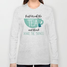 First I Drink The Tea And Then I Make The Things Long Sleeve T-shirt