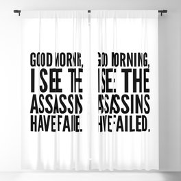 Good morning, I see the assassins have failed. Blackout Curtain