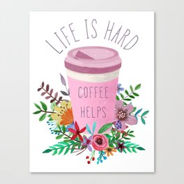 Life Is Hard But Coffee Helps Canvas Print