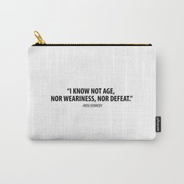 I know not age, nor weariness nor defeat. - Rose Fitzgerald Kennedy Carry-All Pouch