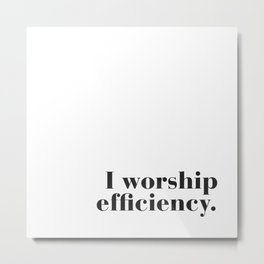 I worship efficiency. Metal Print