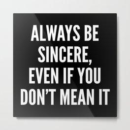 Always Be Sincere Metal Print