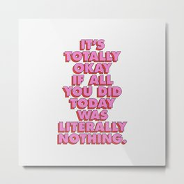 It's Totally Okay if All You Did Today Was Literally Nothing Metal Print