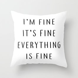I'm fine, It's fine, Everything is fine. Throw Pillow