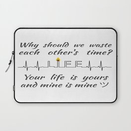 Why should we waste each other's time? Your life is yours and mine is mine ツ Laptop Sleeve