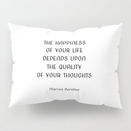 The happiness of your life depends upon the quality of your thoughts ― Marcus Aurelius Pillow Sham