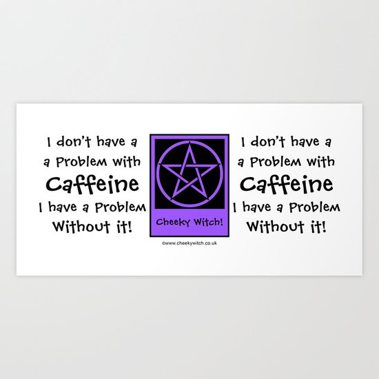 I don't have a problem with Caffeine! Coffee-addict pagan wiccan wicca Art Print