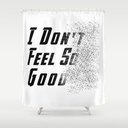 I Don't Feel So Good Shower Curtain