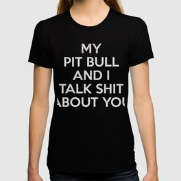My Pitbull and I Talk Shit About You Tee T-shirt