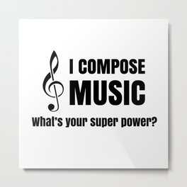 I COMPOSE MUSIC--whats your super power?  Metal Print