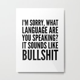 I'm Sorry, What Language Are You Speaking? It Sounds Like Bullshit Metal Print