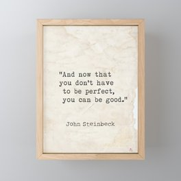 And now that you don't have to be perfect, you can be good. Steinbeck quote Framed Mini Art Print