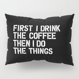 First I Drink the Coffee Then I Do The Things black and white bedroom poster home wall decor canvas Pillow Sham