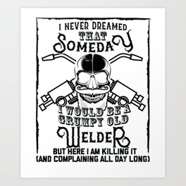 I Never Dreamed I Would Be a Grumpy Old Welder! But Here I am Killing It Funny Welder Shirt Art Print