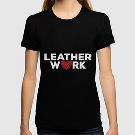 Leather Work Love | Leatherworking Crafting Hobby T-shirt