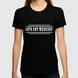 Lets Get Weeeird T-shirt