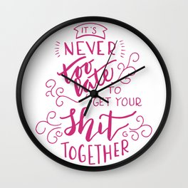It's never too late to get your shit together Wall Clock