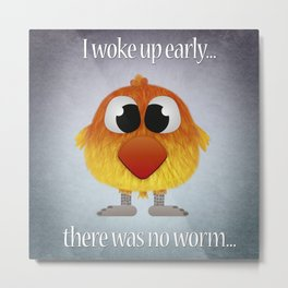 This early bird catches no worm Metal Print