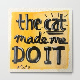 The Cat Made Me Do It Metal Print