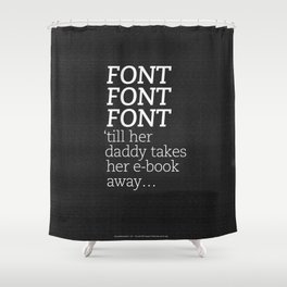 Font Font Font 'till her daddy takes her e-book away Shower Curtain