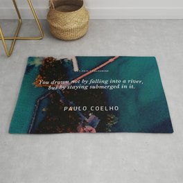 Paulo Coelho Quote |You drown not by falling into a river, but by staying submerged in it. Rug