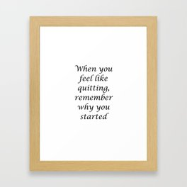 When you feel like quitting, remember why you started Framed Art Print