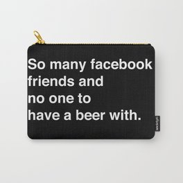 so many facebook friends and no one to have a beer with Carry-All Pouch