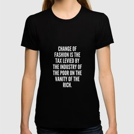 Change of fashion is the tax levied by the industry of the poor on the vanity of the rich T-shirt
