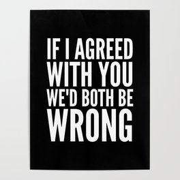 If I Agreed With You We'd Both Be Wrong (Black & White) Poster