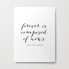 Forever Is Composed of Nows. -Emily Dickinson Script Metal Print