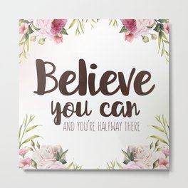 Believe you can and you're halfway there Inspirational Quote Metal Print
