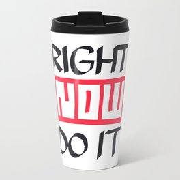 Right Now Do It Metal Travel Mug