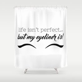 Life Isn't Perfect... But My Eyeliner Is! Shower Curtain