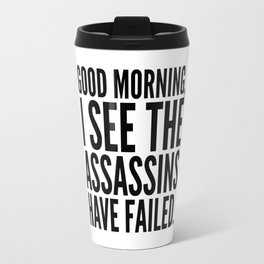 Good morning, I see the assassins have failed. Travel Mug