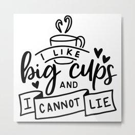 I Like Big Cups And I Cannot Lie Metal Print