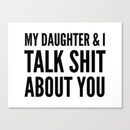 My Daughter & I Talk Shit About You Canvas Print