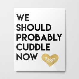 WE SHOULD PROBABLY CUDDLE NOW xoxo quote Metal Print