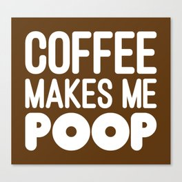 COFFEE MAKES ME POOP Canvas Print
