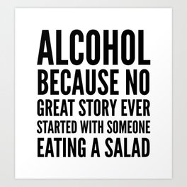 ALCOHOL BECAUSE NO GREAT STORY EVER STARTED WITH SOMEONE EATING A SALAD Art Print