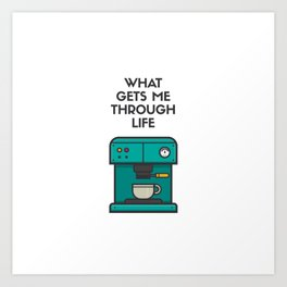 What gets me through life Art Print