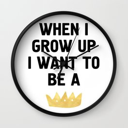 WHEN I GROW UP I WANT TO BE  A QUEEN / KING Wall Clock