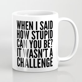 When I Said How Stupid Can You Be? It Wasn't a Challenge Coffee Mug