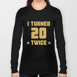I Turned 20 Twice Funny 40th Birthday Long Sleeve T-shirt